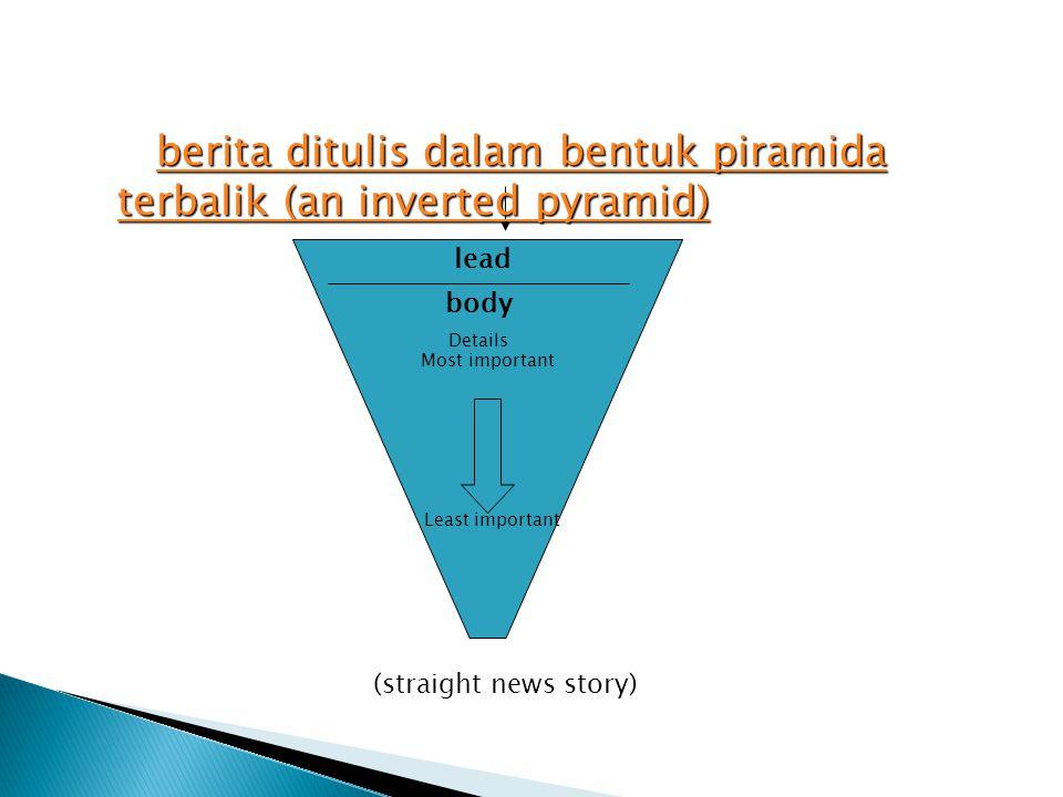 lead body Details (straight news story) berita ditulis dalam bentuk piramida terbalik (an inverted pyramid) berita ditulis dalam bentuk piramida terbalik (an inverted pyramid)berita ditulis dalam bentuk piramida terbalik (an inverted pyramid)berita ditulis dalam bentuk piramida terbalik (an inverted pyramid) Most important Least important
