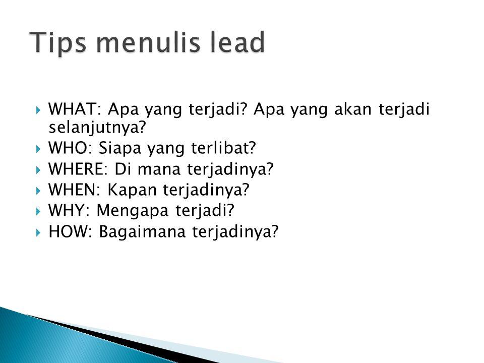 Lead Apa: Mengedepankan unsur apa yang terjadi Lead Siapa: Mengedepankan orang yang terlibat dalam suatu peristiwa Lead Mengapa: Mengedepankan penyebab dari suatu peristiwa Lead Di mana: Menenkankan tempat di mana suatu peristiwa terjadi Lead Kapan: Menekankan waktu terjadinya peristiwa Lead Bagaimana: Secara definisi menjelaskan bagaimana sesuatu terjadi