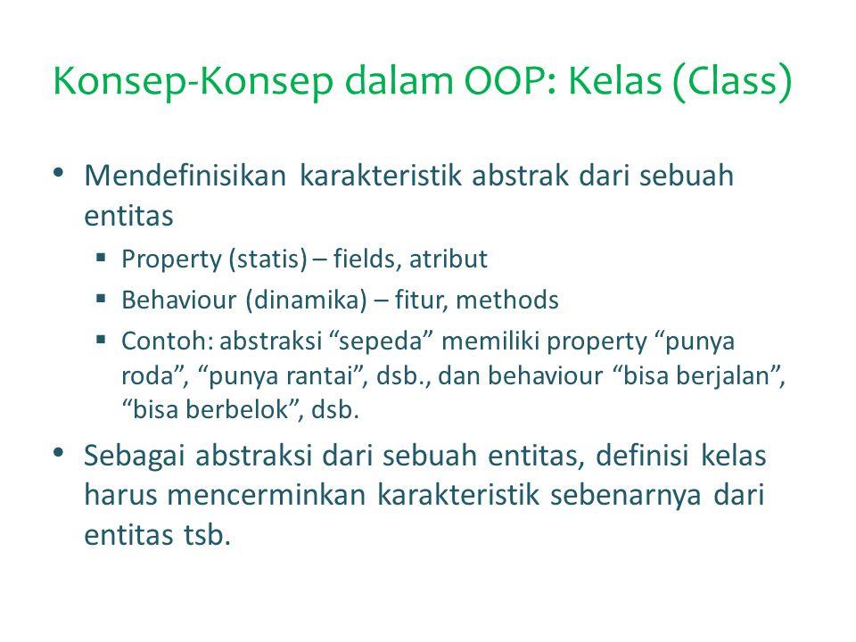 Konsep-Konsep dalam OOP: Kelas (Class) Mendefinisikan karakteristik abstrak dari sebuah entitas  Property (statis) – fields, atribut  Behaviour (dinamika) – fitur, methods  Contoh: abstraksi sepeda memiliki property punya roda , punya rantai , dsb., dan behaviour bisa berjalan , bisa berbelok , dsb.