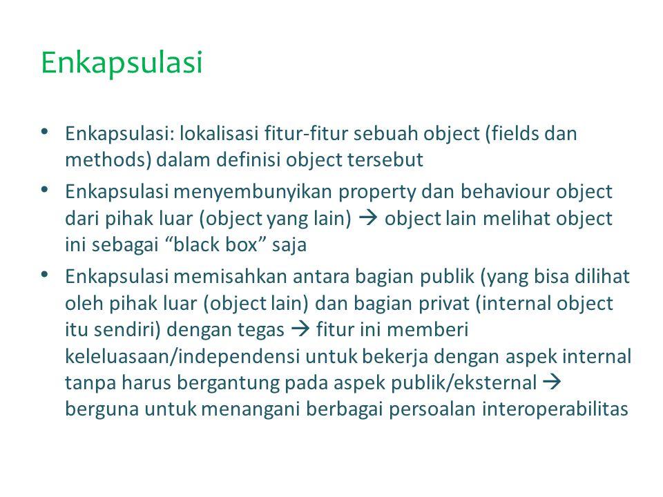 Enkapsulasi Enkapsulasi: lokalisasi fitur-fitur sebuah object (fields dan methods) dalam definisi object tersebut Enkapsulasi menyembunyikan property