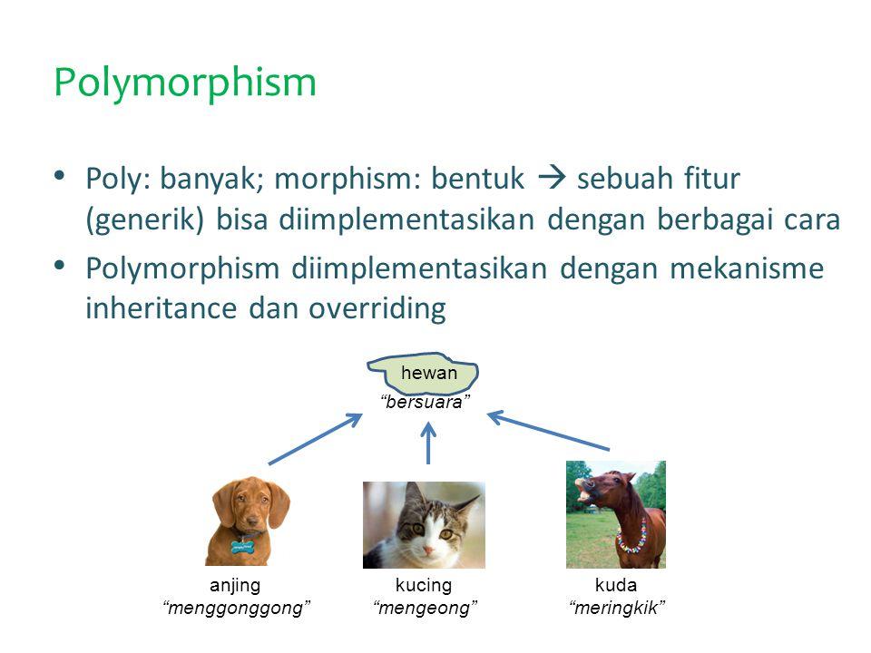 Polymorphism Poly: banyak; morphism: bentuk  sebuah fitur (generik) bisa diimplementasikan dengan berbagai cara Polymorphism diimplementasikan dengan mekanisme inheritance dan overriding hewan anjing menggonggong kucing mengeong kuda meringkik bersuara