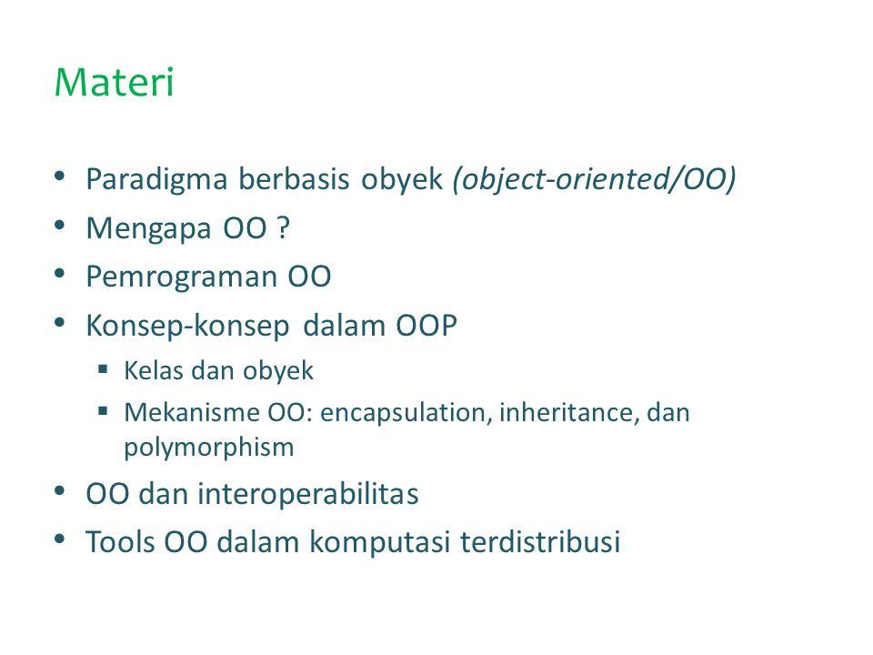 OO Sebagai Paradigma Pemrograman Paradigma pemrograman: pandangan mendasar terkait tentang formulasi sebuah solusi dalam bahasa pemrograman Paradigma pemrograman menjelaskan tentang perspektif/pandangan pemrogram tentang program yang akan dibuatnya Pemrograman berbasis obyek (OOP) mendasarkan pada konsep object dan interaksinya