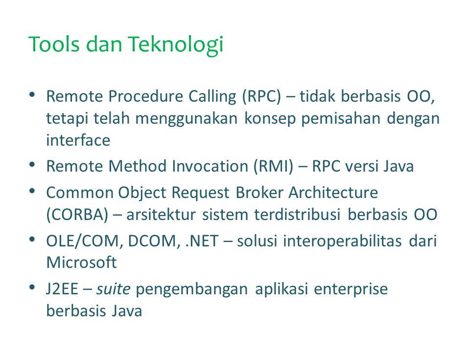 Tools dan Teknologi Remote Procedure Calling (RPC) – tidak berbasis OO, tetapi telah menggunakan konsep pemisahan dengan interface Remote Method Invocation (RMI) – RPC versi Java Common Object Request Broker Architecture (CORBA) – arsitektur sistem terdistribusi berbasis OO OLE/COM, DCOM,.NET – solusi interoperabilitas dari Microsoft J2EE – suite pengembangan aplikasi enterprise berbasis Java