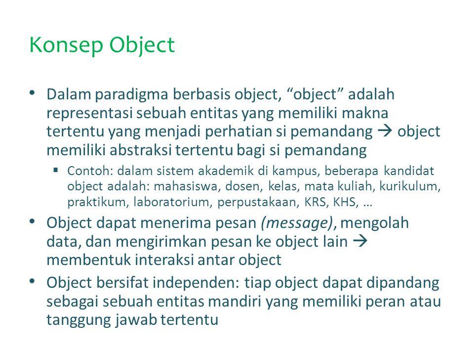 Konsep Object Dalam paradigma berbasis object, object adalah representasi sebuah entitas yang memiliki makna tertentu yang menjadi perhatian si pemandang  object memiliki abstraksi tertentu bagi si pemandang  Contoh: dalam sistem akademik di kampus, beberapa kandidat object adalah: mahasiswa, dosen, kelas, mata kuliah, kurikulum, praktikum, laboratorium, perpustakaan, KRS, KHS, … Object dapat menerima pesan (message), mengolah data, dan mengirimkan pesan ke object lain  membentuk interaksi antar object Object bersifat independen: tiap object dapat dipandang sebagai sebuah entitas mandiri yang memiliki peran atau tanggung jawab tertentu