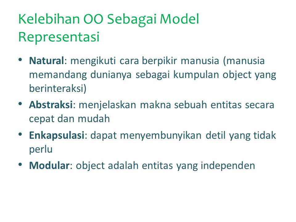 Kelebihan OO Sebagai Model Representasi Natural: mengikuti cara berpikir manusia (manusia memandang dunianya sebagai kumpulan object yang berinteraksi) Abstraksi: menjelaskan makna sebuah entitas secara cepat dan mudah Enkapsulasi: dapat menyembunyikan detil yang tidak perlu Modular: object adalah entitas yang independen