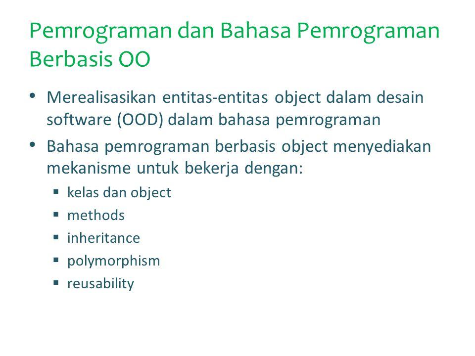 Pemrograman dan Bahasa Pemrograman Berbasis OO Merealisasikan entitas-entitas object dalam desain software (OOD) dalam bahasa pemrograman Bahasa pemrograman berbasis object menyediakan mekanisme untuk bekerja dengan:  kelas dan object  methods  inheritance  polymorphism  reusability