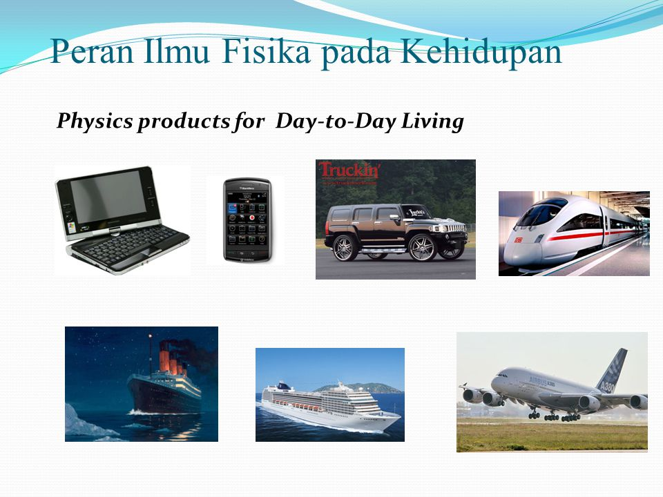 Peran Ilmu Fisika pada Kehidupan Physics products for Day-to-Day Living