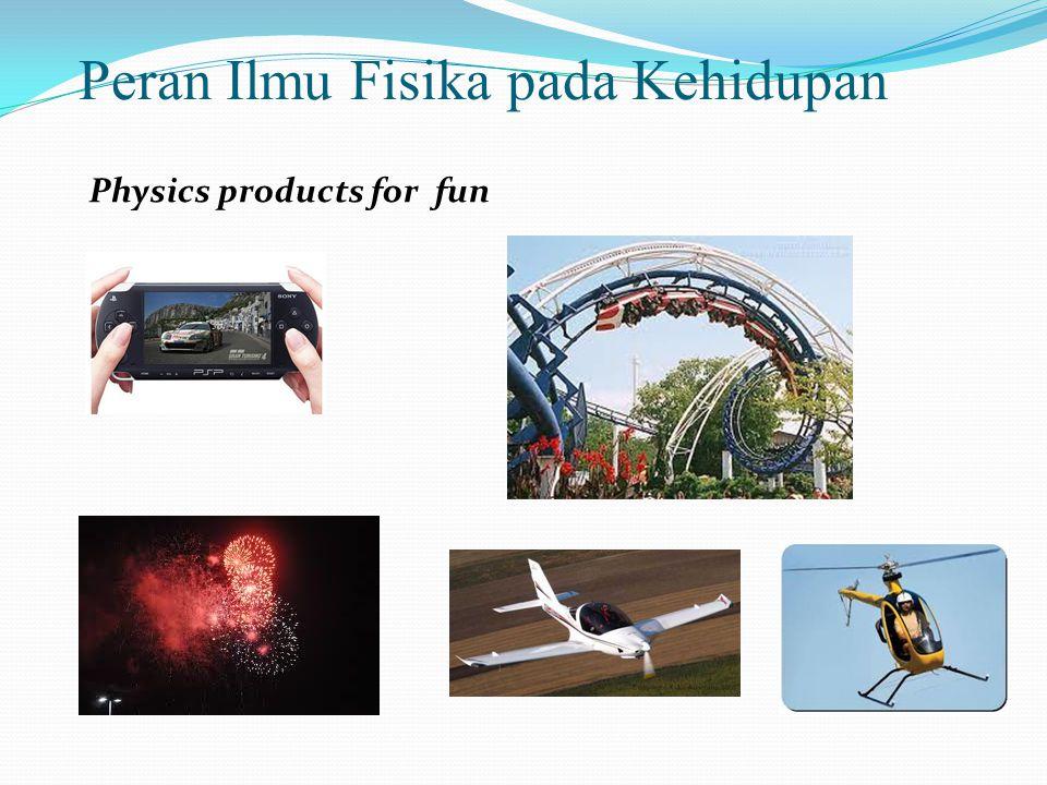 Peran Ilmu Fisika pada Kehidupan Physics products for fun