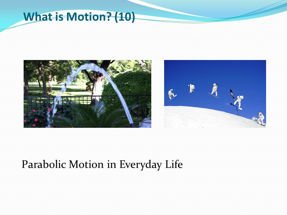 Parabolic Motion in Everyday Life What is Motion? (10)