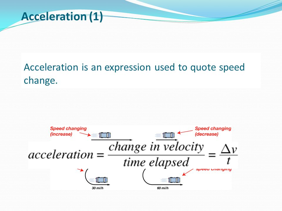 Acceleration is an expression used to quote speed change. Acceleration (1)