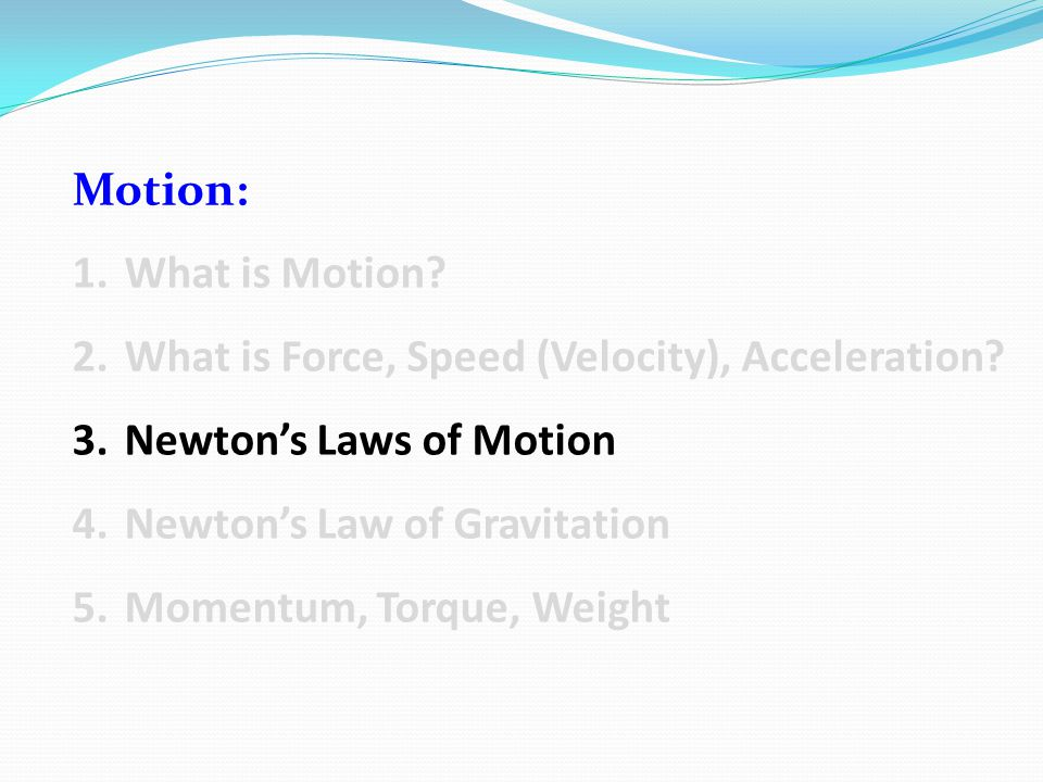 Motion: 1.What is Motion? 2.What is Force, Speed (Velocity), Acceleration? 3.Newton's Laws of Motion 4.Newton's Law of Gravitation 5.Momentum, Torque,