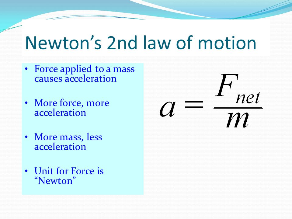 "Newton's 2nd law of motion Force applied to a mass causes acceleration More force, more acceleration More mass, less acceleration Unit for Force is ""N"