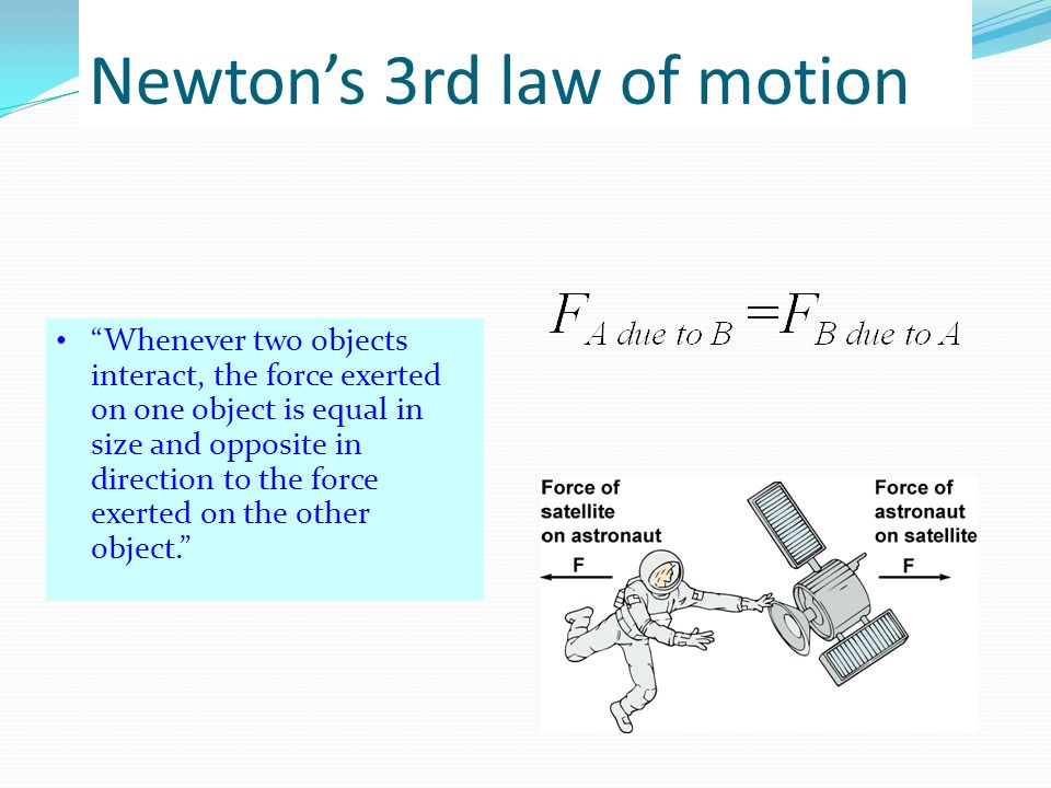 "Newton's 3rd law of motion ""Whenever two objects interact, the force exerted on one object is equal in size and opposite in direction to the force exe"