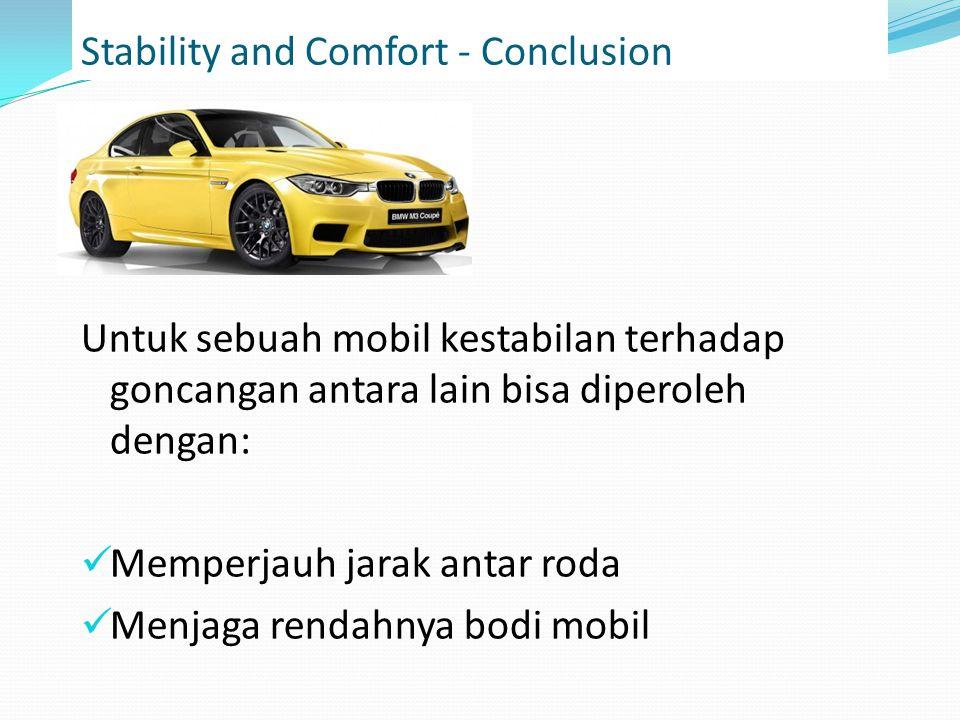 Stability and Comfort - Conclusion Untuk sebuah mobil kestabilan terhadap goncangan antara lain bisa diperoleh dengan: Memperjauh jarak antar roda Menjaga rendahnya bodi mobil