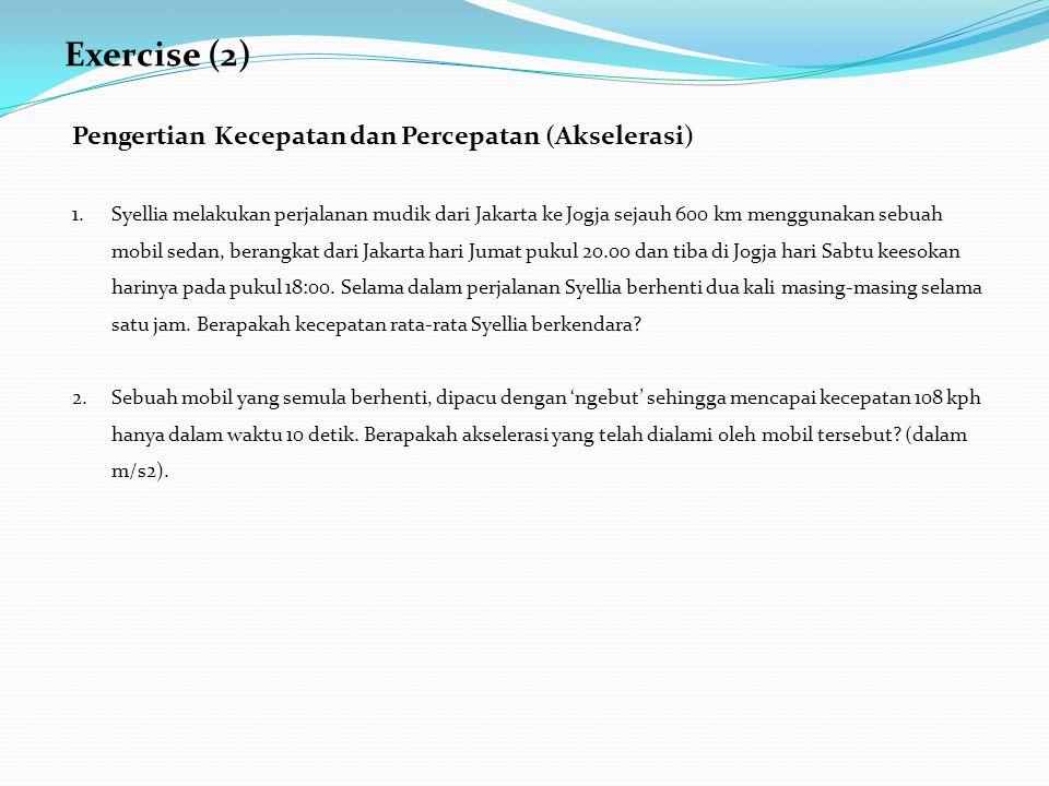 Exercise (2) Pengertian Kecepatan dan Percepatan (Akselerasi) 1.Syellia melakukan perjalanan mudik dari Jakarta ke Jogja sejauh 600 km menggunakan sebuah mobil sedan, berangkat dari Jakarta hari Jumat pukul 20.00 dan tiba di Jogja hari Sabtu keesokan harinya pada pukul 18:00.