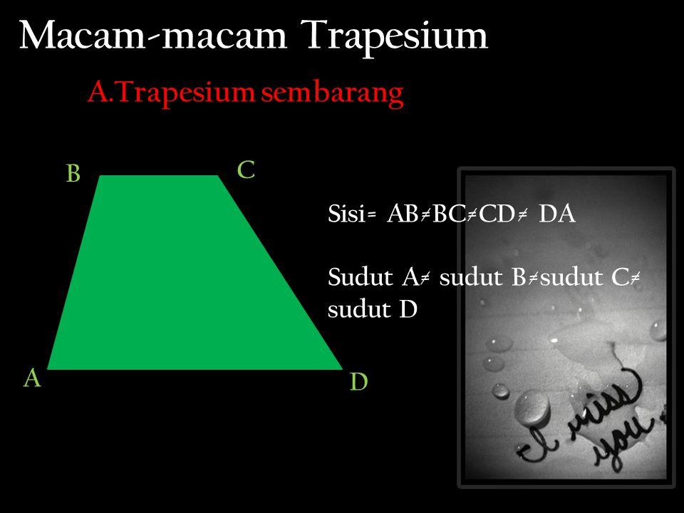 Macam-macam Trapesium A.Trapesium sembarang Sisi= AB≠BC≠CD≠ DA Sudut A≠ sudut B≠sudut C≠ sudut D A C B D