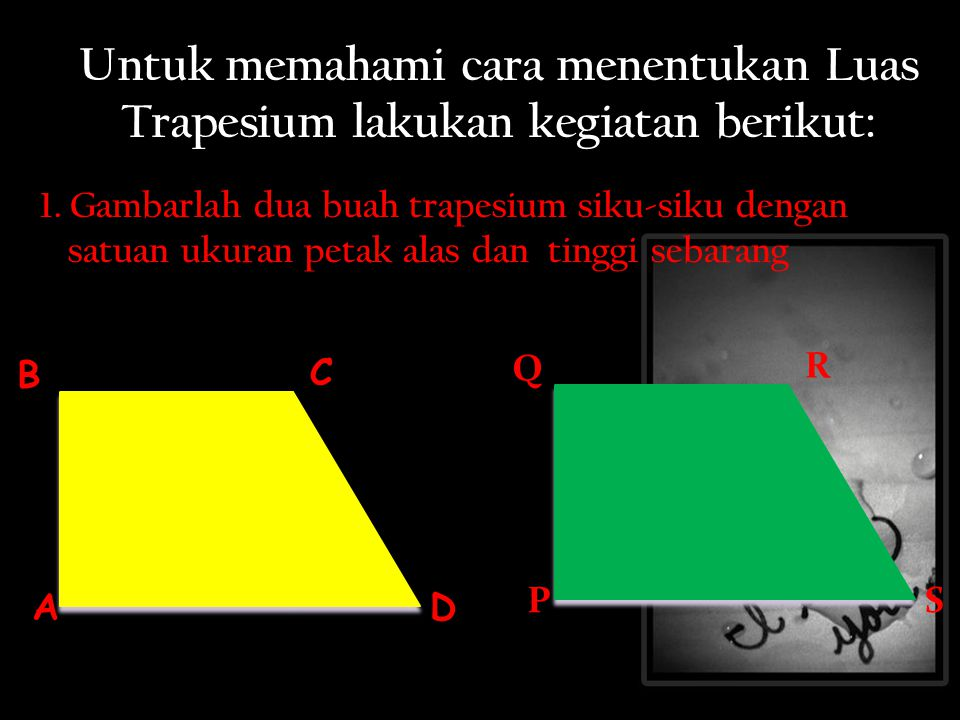 Untuk memahami cara menentukan Luas Trapesium lakukan kegiatan berikut: 1. Gambarlah dua buah trapesium siku-siku dengan satuan ukuran petak alas dan