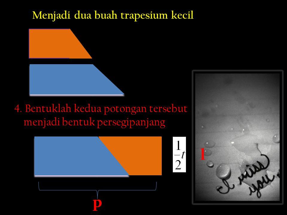 Menjadi dua buah trapesium kecil 4. Bentuklah kedua potongan tersebut menjadi bentuk persegipanjang l