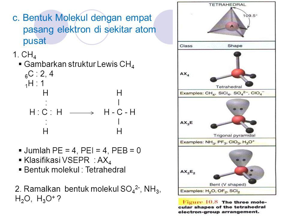 c. Bentuk Molekul dengan empat pasang elektron di sekitar atom pusat 1. CH 4  Gambarkan struktur Lewis CH 4 6 C : 2, 4 1 H : 1 H H : I H : C : H H -