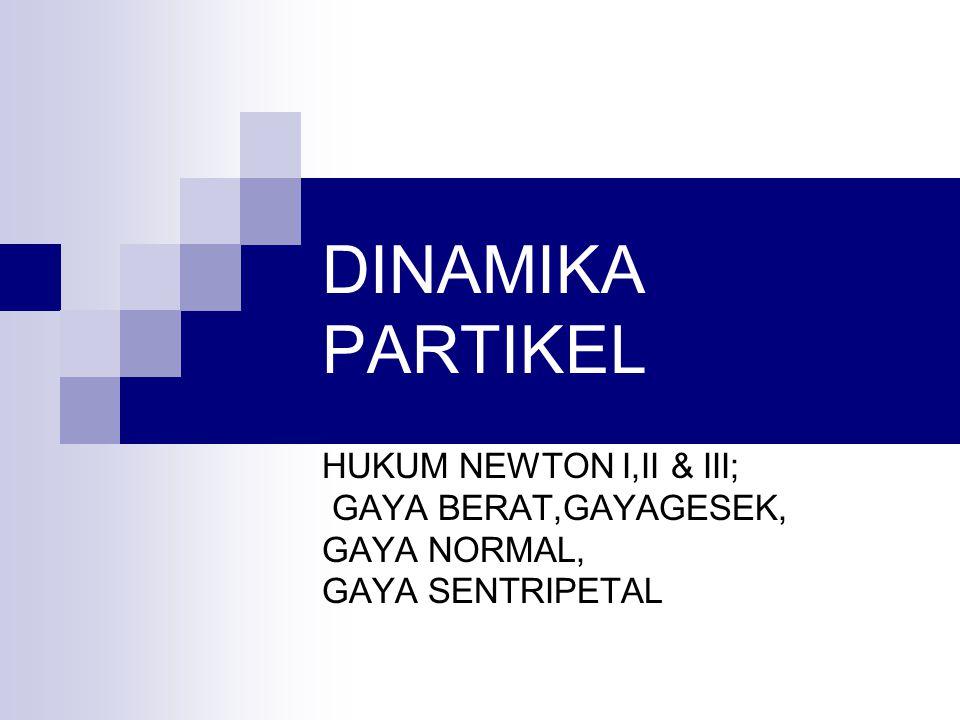 DINAMIKA PARTIKEL HUKUM NEWTON I,II & III; GAYA BERAT,GAYAGESEK, GAYA NORMAL, GAYA SENTRIPETAL