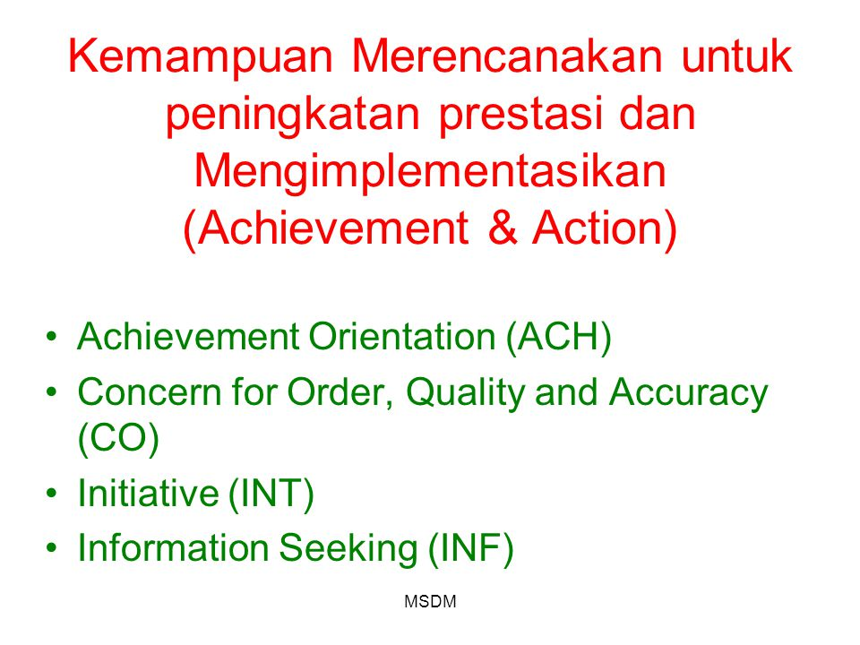 MSDM Kemampuan Merencanakan untuk peningkatan prestasi dan Mengimplementasikan (Achievement & Action) Achievement Orientation (ACH) Concern for Order, Quality and Accuracy (CO) Initiative (INT) Information Seeking (INF)