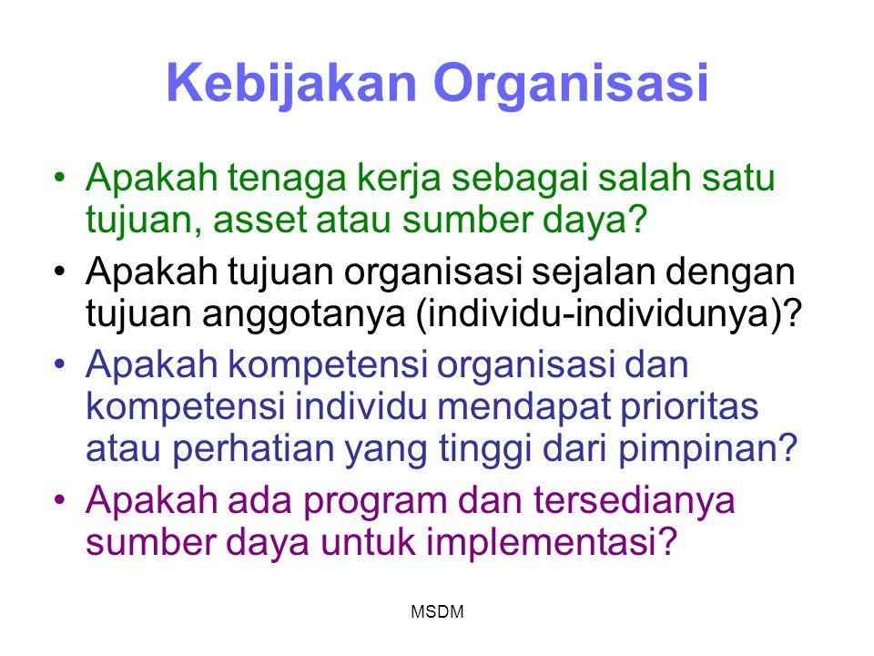 MSDM Kebijakan Organisasi Apakah tenaga kerja sebagai salah satu tujuan, asset atau sumber daya? Apakah tujuan organisasi sejalan dengan tujuan anggot