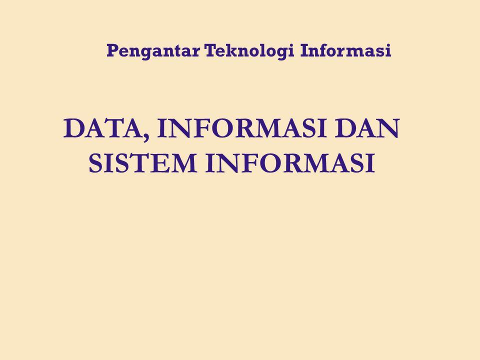 DATA, INFORMASI DAN SISTEM INFORMASI Pengantar Teknologi Informasi