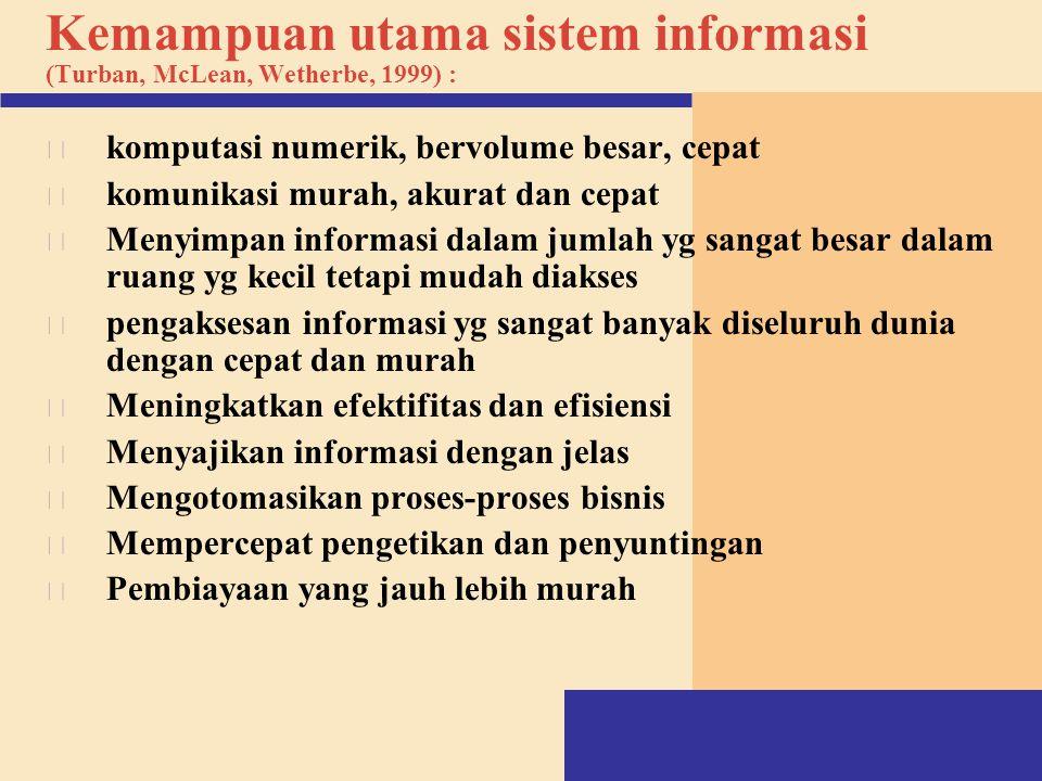 Kemampuan utama sistem informasi (Turban, McLean, Wetherbe, 1999) : v komputasi numerik, bervolume besar, cepat v komunikasi murah, akurat dan cepat v