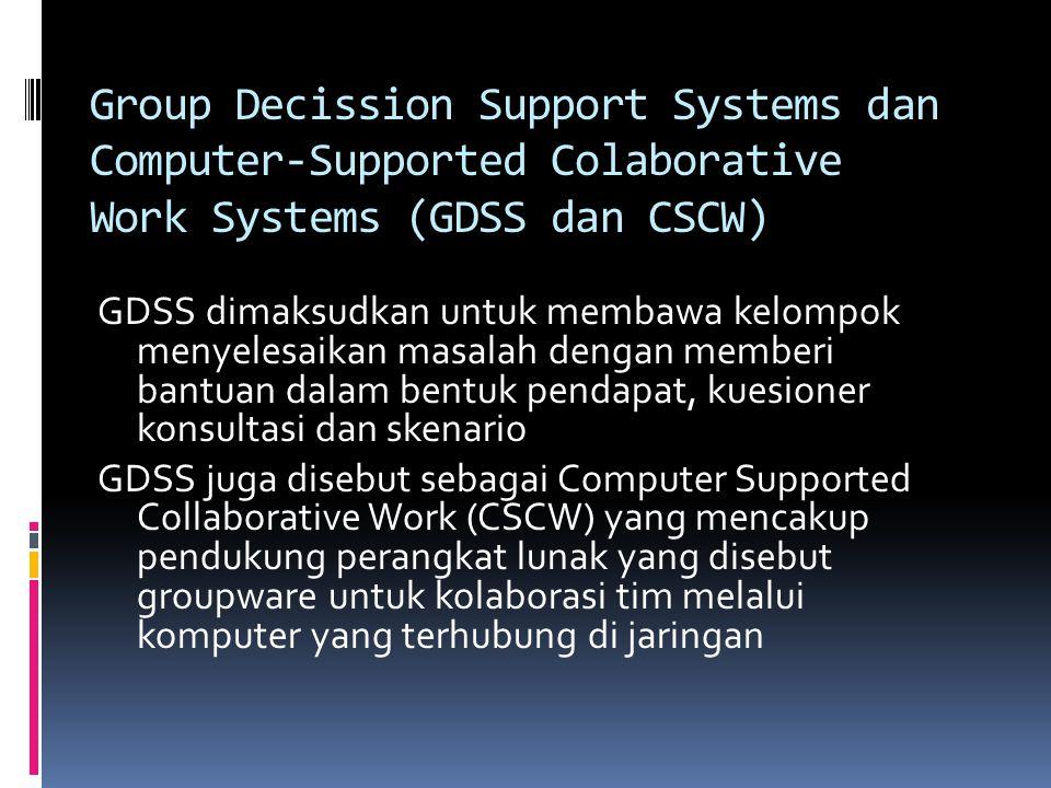Group Decission Support Systems dan Computer-Supported Colaborative Work Systems (GDSS dan CSCW) GDSS dimaksudkan untuk membawa kelompok menyelesaikan
