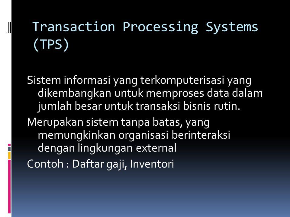 Transaction Processing Systems (TPS) Sistem informasi yang terkomputerisasi yang dikembangkan untuk memproses data dalam jumlah besar untuk transaksi