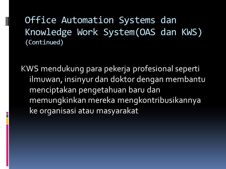 Office Automation Systems dan Knowledge Work System(OAS dan KWS) (Continued) KWS mendukung para pekerja profesional seperti ilmuwan, insinyur dan dokt