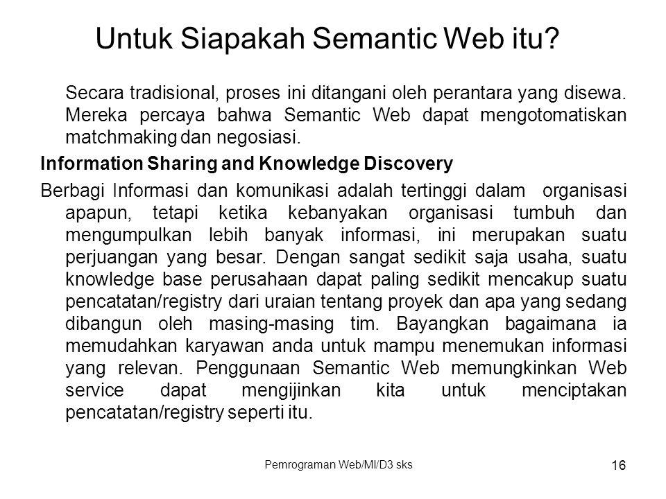 Pemrograman Web/MI/D3 sks 16 Secara tradisional, proses ini ditangani oleh perantara yang disewa. Mereka percaya bahwa Semantic Web dapat mengotomatis