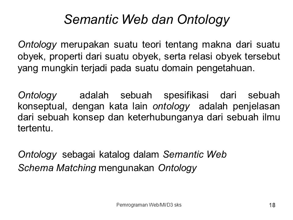 Pemrograman Web/MI/D3 sks 18 Semantic Web dan Ontology Ontology merupakan suatu teori tentang makna dari suatu obyek, properti dari suatu obyek, serta
