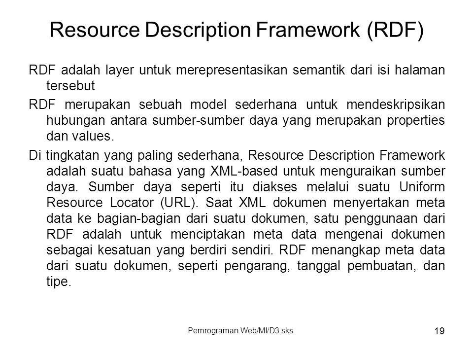 Pemrograman Web/MI/D3 sks 19 Resource Description Framework (RDF) RDF adalah layer untuk merepresentasikan semantik dari isi halaman tersebut RDF meru