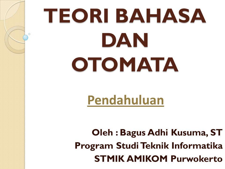 TEORI BAHASA DAN OTOMATA Oleh : Bagus Adhi Kusuma, ST Program Studi Teknik Informatika STMIK AMIKOM Purwokerto Pendahuluan