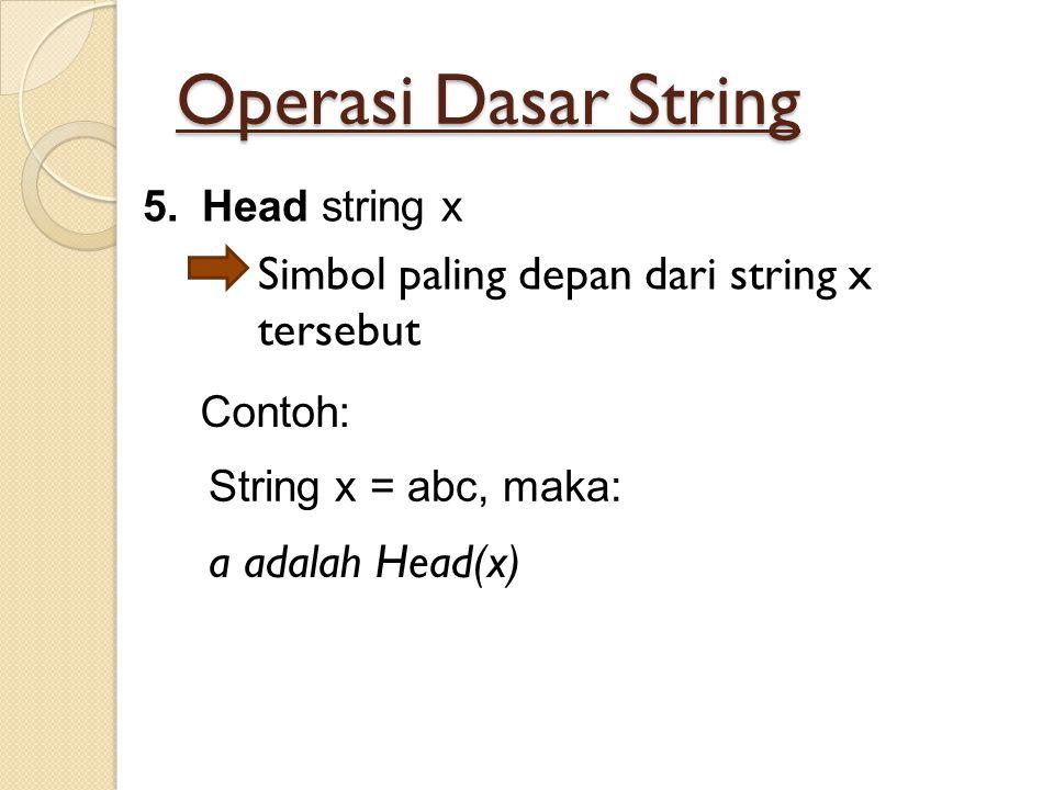 Operasi Dasar String 5.Head string x Simbol paling depan dari string x tersebut String x = abc, maka: Contoh: a adalah Head(x)