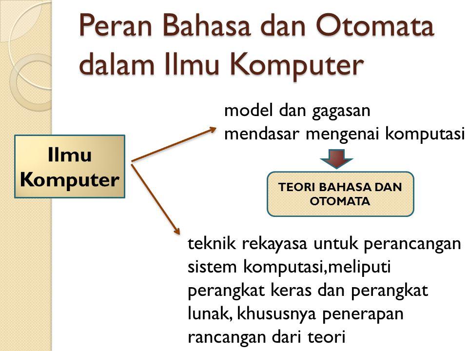 Peran Bahasa dan Otomata dalam Ilmu Komputer Ilmu Komputer model dan gagasan mendasar mengenai komputasi teknik rekayasa untuk perancangan sistem komp