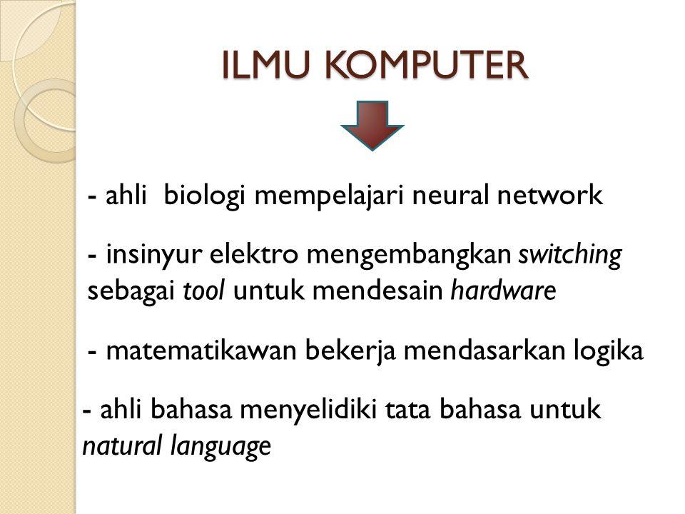 ILMU KOMPUTER - ahli biologi mempelajari neural network - insinyur elektro mengembangkan switching sebagai tool untuk mendesain hardware - matematikaw