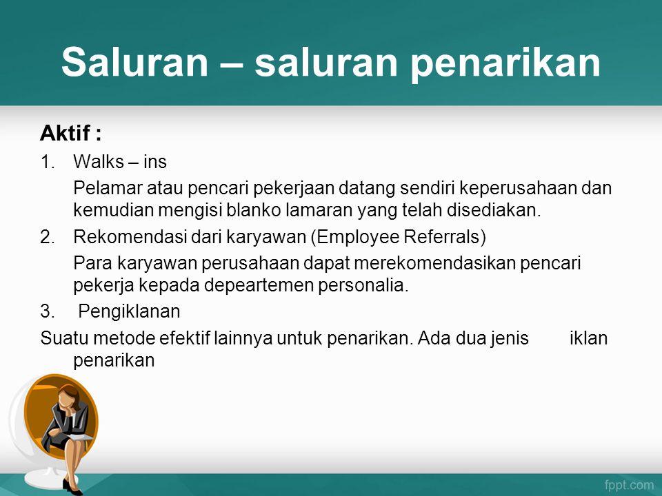 Saluran – saluran penarikan Aktif : 1.Walks – ins Pelamar atau pencari pekerjaan datang sendiri keperusahaan dan kemudian mengisi blanko lamaran yang
