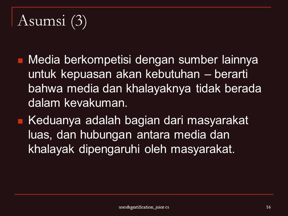 uses&gratification_joice cs 16 Asumsi (3) Media berkompetisi dengan sumber lainnya untuk kepuasan akan kebutuhan – berarti bahwa media dan khalayaknya