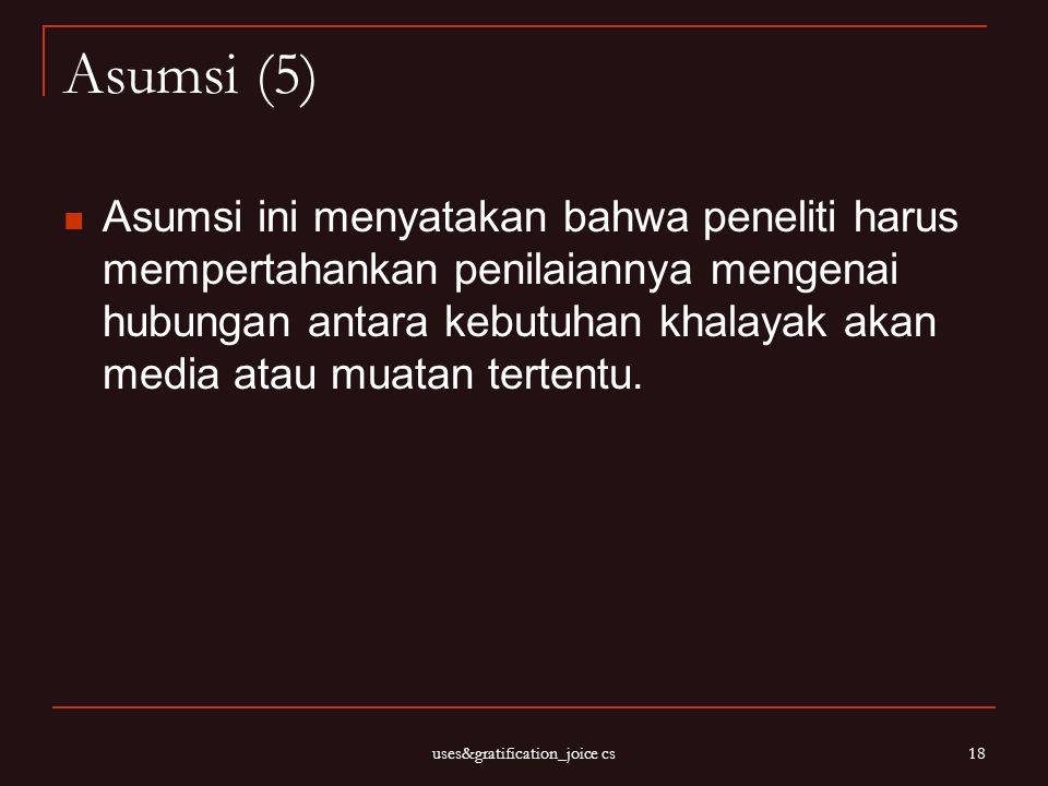 uses&gratification_joice cs 18 Asumsi (5) Asumsi ini menyatakan bahwa peneliti harus mempertahankan penilaiannya mengenai hubungan antara kebutuhan kh