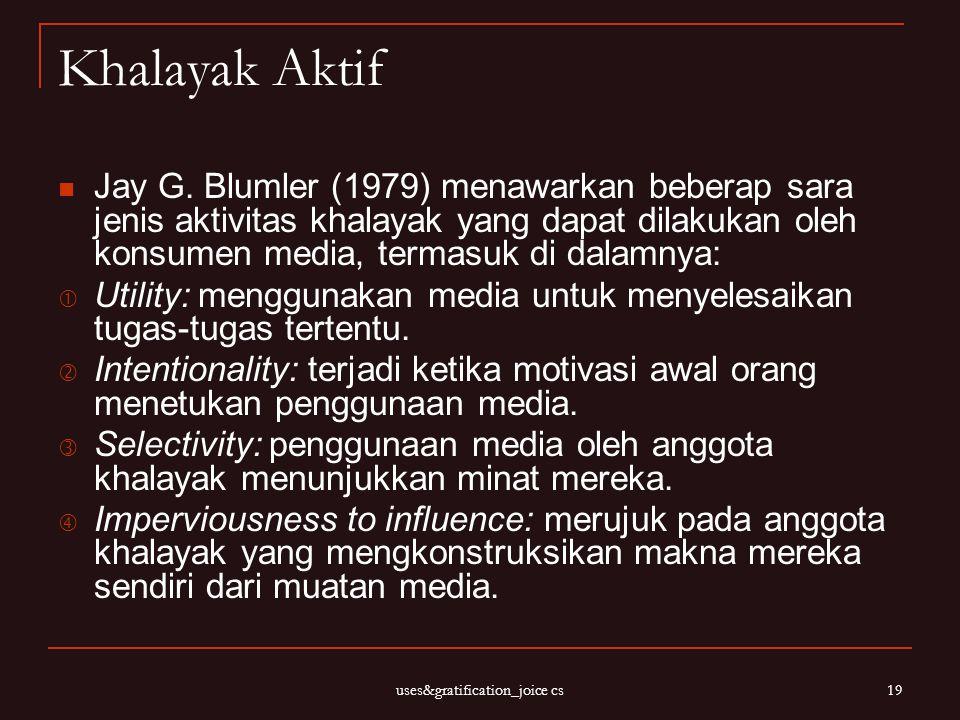 uses&gratification_joice cs 19 Khalayak Aktif Jay G. Blumler (1979) menawarkan beberap sara jenis aktivitas khalayak yang dapat dilakukan oleh konsume