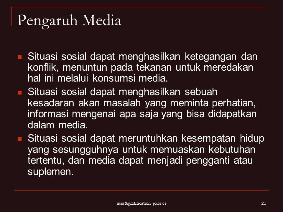 uses&gratification_joice cs 21 Pengaruh Media Situasi sosial dapat menghasilkan ketegangan dan konflik, menuntun pada tekanan untuk meredakan hal ini