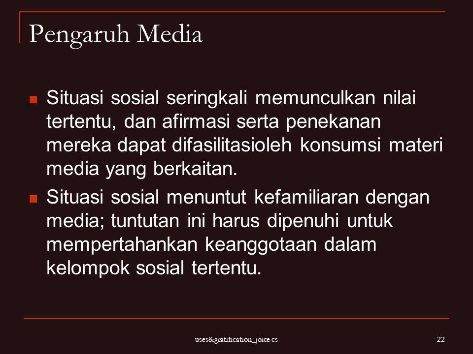 uses&gratification_joice cs 22 Pengaruh Media Situasi sosial seringkali memunculkan nilai tertentu, dan afirmasi serta penekanan mereka dapat difasili