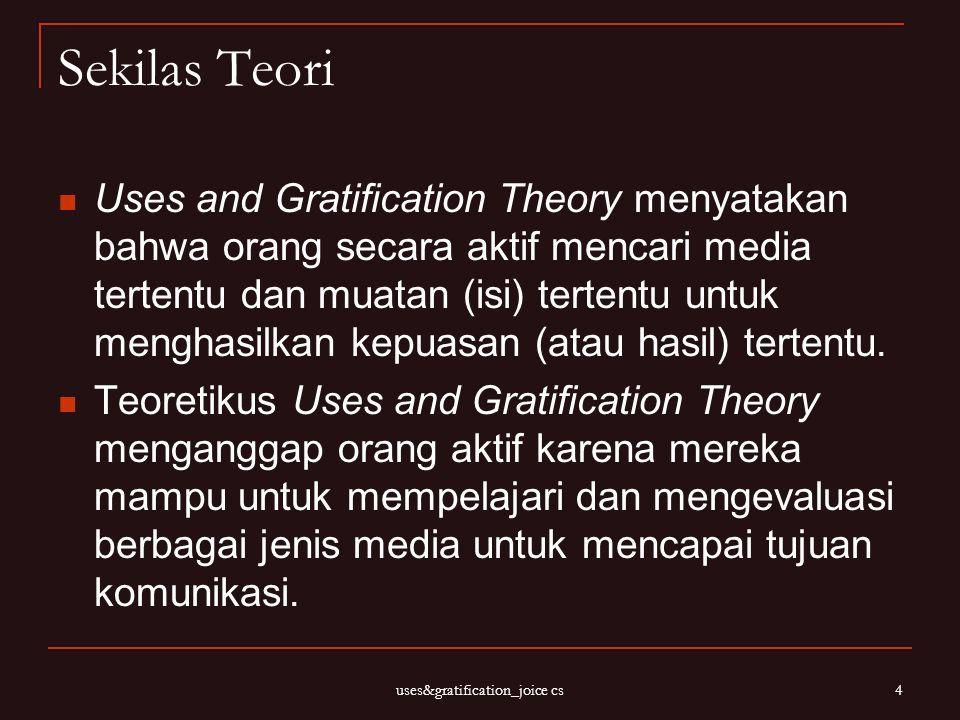 uses&gratification_joice cs 4 Sekilas Teori Uses and Gratification Theory menyatakan bahwa orang secara aktif mencari media tertentu dan muatan (isi)