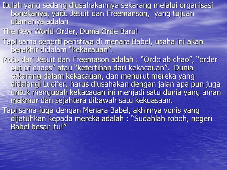 Itulah yang sedang diusahakannya sekarang melalui organisasi bonekanya, yaitu Jesuit dan Freemanson, yang tujuan utamanya adalah The New World Order, Dunia Orde Baru.