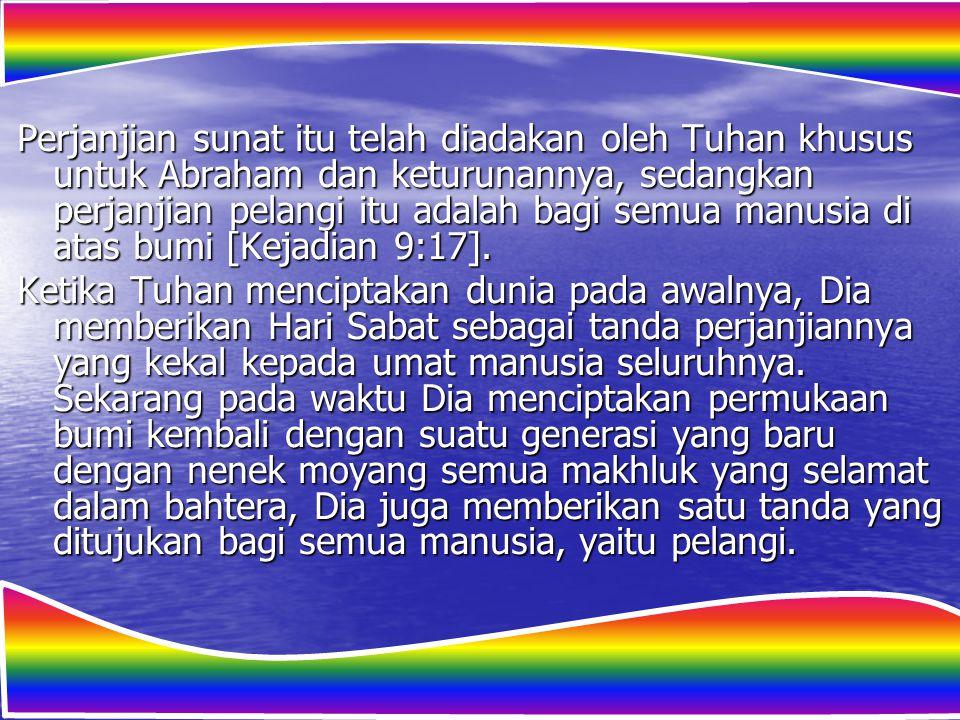 Perjanjian sunat itu telah diadakan oleh Tuhan khusus untuk Abraham dan keturunannya, sedangkan perjanjian pelangi itu adalah bagi semua manusia di atas bumi [Kejadian 9:17].