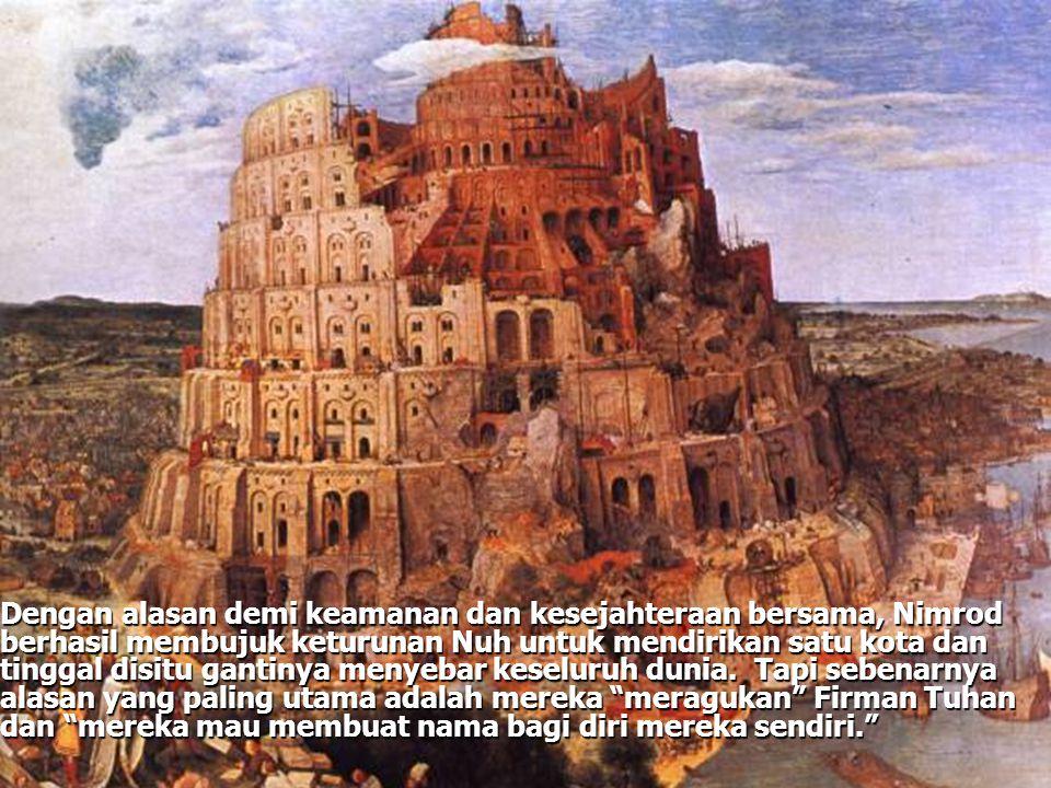 Dengan alasan demi keamanan dan kesejahteraan bersama, Nimrod berhasil membujuk keturunan Nuh untuk mendirikan satu kota dan tinggal disitu gantinya menyebar keseluruh dunia.