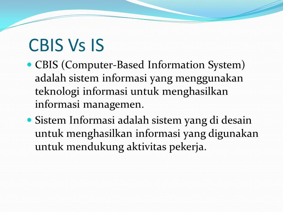 CBIS Vs IS CBIS (Computer-Based Information System) adalah sistem informasi yang menggunakan teknologi informasi untuk menghasilkan informasi manageme