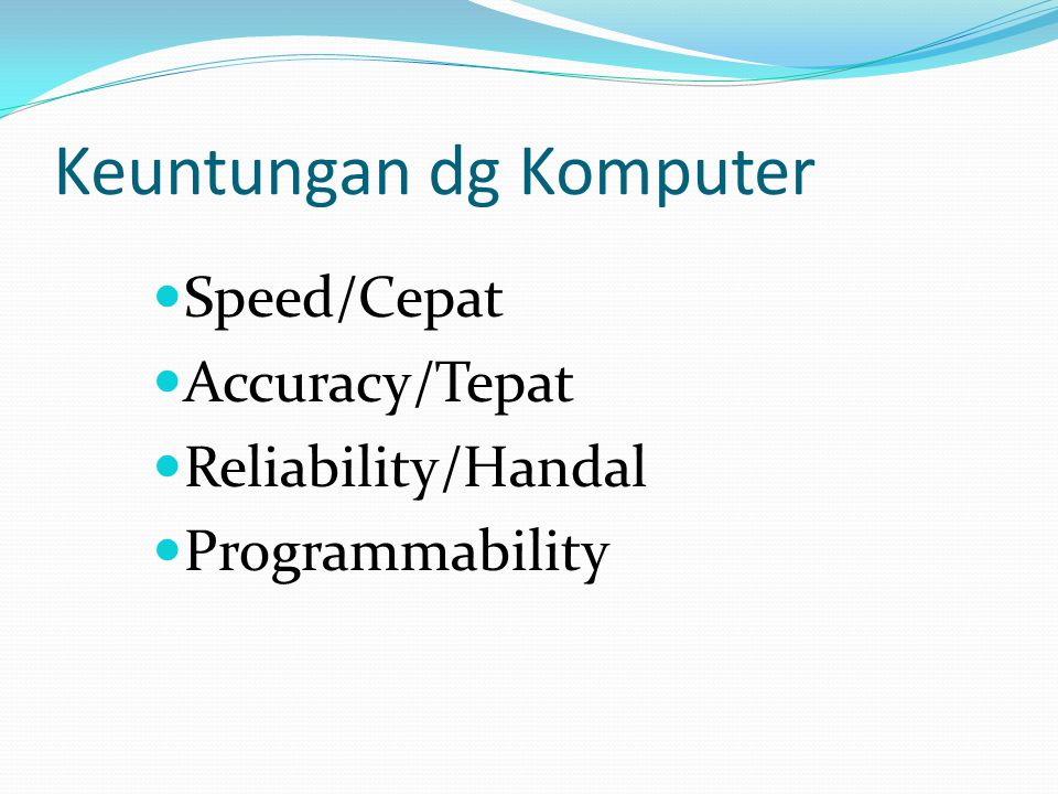 Keuntungan dg Komputer Speed/Cepat Accuracy/Tepat Reliability/Handal Programmability